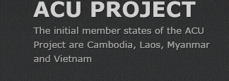 ACU PROJECT - The initial member states of the ACU Project are Cambodia, Laos, Myanmar and Vietnam